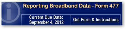 Reporting Broadband Data - Form 477. Expanded requirement for census-based data. Most Recent Due Date: March 1, 2012. Click to get form and instructions...
